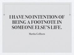 I have no intention of being a footnote in someone else's life. martha gellhorn on hemingway