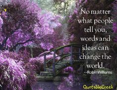 No matter what people tell you, words and ideas can change the world. -Robin Williams