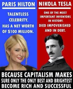 yeah, because a man was completely underappreciated in his time (over 100 years ago), we should throw out the free market and embrace communism, so we can all die impoverished and in debt, right? really, if nikola tesla was around today, he'd most likely be rolling in cash, just like most tech tycoons do. look at elon musk or steve jobs. 'cause steve died *totally* impoverished *eyeroll* smh...