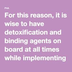 For this reason it is wise to have detoxification and binding agents