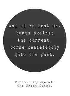 """""""And so we beat on, boats against the current, borne ceaselessly into the past.""""  F. Scott Fitzgerald"""
