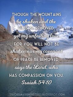 """Though the mountains be shaken and the hills be removed, yet my unfailing love for you will not be shaken nor my covenant of peace be removed,"" says the Lord, who has compassion on you. Isaiah 54:10 NIV"