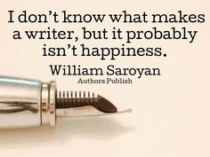 I don't know what makes a writer, but it probably isn't happiness. - William Saroyan