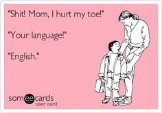 Shit! Mom, I hurt my toe! Your language! English.
