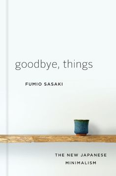 In his new book Goodbye, Things, Fumio Sasaki shares the lessons he learned by going minimalist.