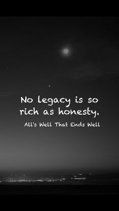 No legacy is so rich as honesty. All's Well That Ends Well. Shakespeare