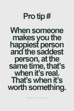 When someone makes you the happiest person and the saddest person at the same time that's when it's real that when it's worth something