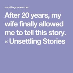 After 20 years, my wife finally allowed me to tell this story. « Unsettling Stories