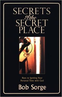 Secrets of the Secret Place: Keys to Igniting Your Personal Time with God: Bob Sorge: 9780970479105: Amazon.com: Books