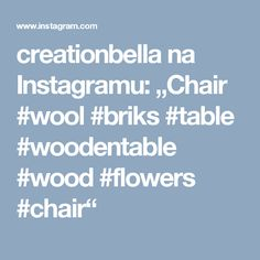 """creationbella na Instagramu: """"Chair #wool #briks #table #woodentable #wood #flowers #chair"""""""