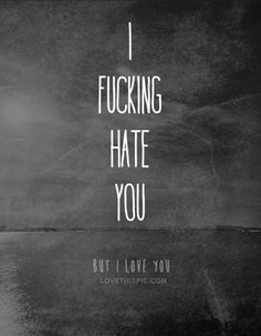 I fucking hate you but I love you quotes black and white quote hate love quote text i love you girl quotes i hate you