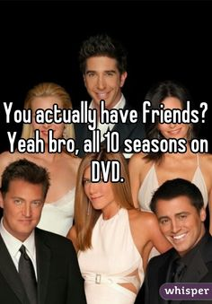 You actually have friends? Yeah bro, all 10 seasons on DVD.