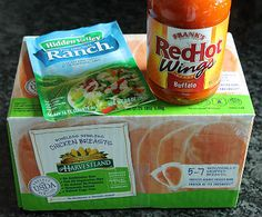 Crockpot Buffalo Chicken  3 – 5 lbs frozen skinless, boneless chicken breasts  12oz bottle Franks Red Hot Wings buffalo sauce  1 packet Hidden Valley Ranch dressing   Place frozen chicken breasts into crockpot, pour buffalo sauce over chicken Sprinkle ranch mix over top.  Cover with lid and cook on low for 5hr  Shred chicken then continue cooking on low another hr
