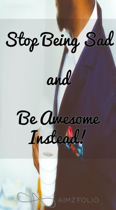 Stop Being Sad and Be Awesome instead!