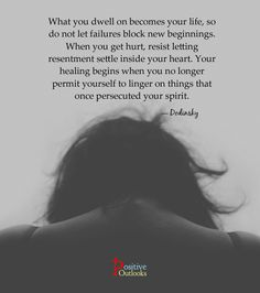 What you dwell on becomes your life, so do not let failures block new beginnings. When you get hurt, resist letting resentment settle inside your heart. Your healing begins when you no longer permi...