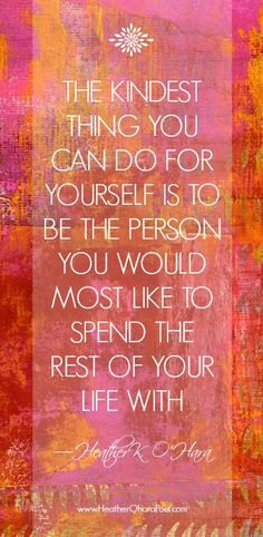 """""""The kindest thing you can do for yourself is to be the person you would most like to spend the rest of your life with."""" —Heather K. O'Hara #lovequotes http://www.newrichlifecoach.com/"""
