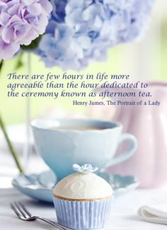 There are few hours in life more agreeable than the hour dedicated to the ceremony known as afternoon tea. Henry James, The Portrait of a Lady