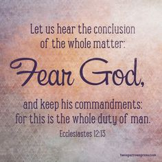 Let us hear the conclusion of the whole matter: Fear God, and keep his commandments: for this is the whole duty of man. Ecclesiastes Click the image for a larger view (for use in powerpoints,. Bible Prayers, Bible Scriptures, Bible 2, Biblical Quotes, Bible Quotes, Praying The Psalms, Christian Girl Quotes, Spiritual Words, Spiritual Growth