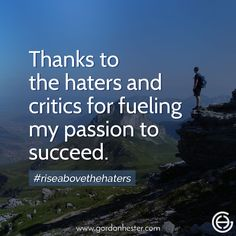 Thanks to the haters and critics for fueling my passion to succeed.  gordonhester.com  #Entrepreneur #business #businessQuotes #quotes #consulting #success #Ambitions #SmallBusiness #SmallBiz #entrepreneurship #Buildyourempire #leadership Business Motivational Quotes, Business Quotes, Success Quotes, Who Will Win, Mean People, Online Reviews, Rise Above, Critic, Successful People