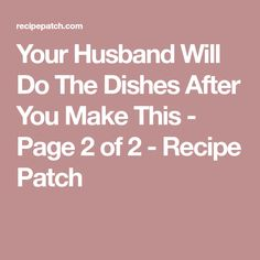 Your Husband Will Do The Dishes After You Make This - Page 2 of 2 - Recipe Patch