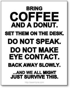Bring coffee and a donut. Set them on the desk. Do not speak. Do not make eye contact. Back away slowly ... and we all might just survive this. Via My Prozac Moment #quotes #funny #giggles