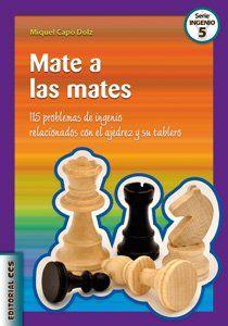 Mate a las mates : 115 problemas de ingenio relacionados con el ajedrez y su tablero. Miguel Capó Dolz. Editorial CCS, 2010