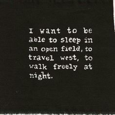 I want to be able to sleep in an open field, to travel west, to walk freely at night...