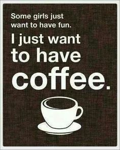 Some girls just want to have fun. I just want to have coffee.