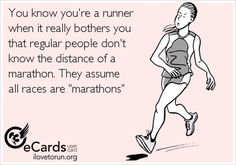 You know you're a runner when it really bothers you that regular people don't  know the distance of a marathon. They assume  all races are