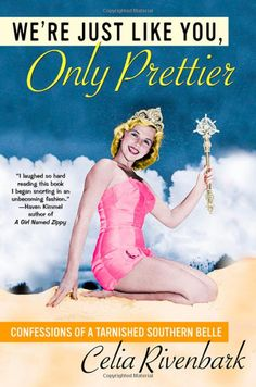 We're Just Like You, Only Prettier: Confessions of a Tarnished Southern Belle by Celia Rivenbark.