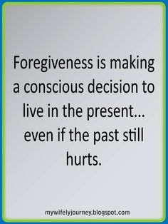 Forgiveness Is Making A Conscious Decision To Live In The Present...Even If The Past Still Hurts.