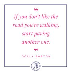 """If you don't like the road you're walking, start paving another one."" -Dolly Parton"