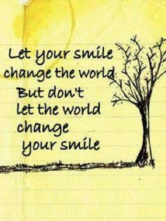 love this because its so easy to let the world change your smile! but don't let it! :)