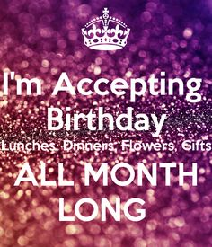 http://www.keepcalm-o-matic.co.uk/p/i-m-accepting-birthday-lunches-dinners-flowers-gifts-all-month-long/