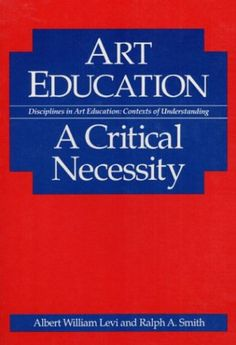 Art Education: A CRITICAL NECESSITY (Disciplines in Art Education : Contexts of Understanding) by Albert Levi