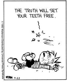 "Calvin and Hobbes QUOTE OF THE DAY (DA): ""The truth will set your teeth free.""  -- Calvin/Bill Watterson"