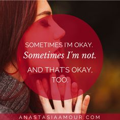 Sometimes I'm okay, sometimes I'm not... and that's okay too!  - www.anastasiaamour.com