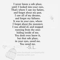 I never knew a safe place, until I looked into your eyes. That's where I saw my future, and forgot about my past. I saw all of my dreams, and forgot about the monsters I was afraid of, and stopped running from the ones hiding inside of me. You don't even know it, but that safe place, in your eyes, saved me. You saved me. - S.L