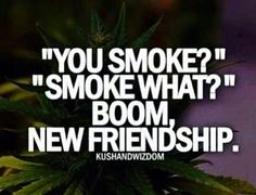 You smoke? just like that.......new buds....