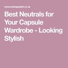 Best Neutrals for Your Capsule Wardrobe - Looking Stylish