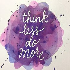 Think less do more.