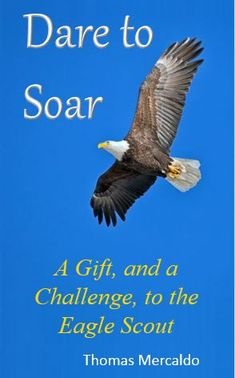 Dare to Soar is the perfect gift for an Eagle Scout. This book commends the Eagle Scout on their accomplishment while challenging the new Eagle Scout to go on to be all they can be. To take the lessons learned along the Eagle Trail to another level.  The book contains 8 challenges to the Eagle Scout, along with inspirational messages, facts, quotes and stories all targeted for the Eagle Scout. Dare to Soar invites Eagle Scouts to strive to be nothing less than great in every way.