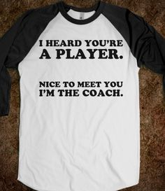 So I heard you're a player. Nice to meet you... I'm the coach ;)