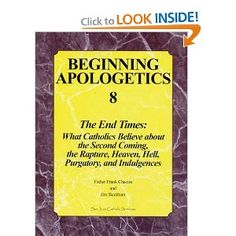Beginning Apologetics 8: The End Times - What Catholics Believe about the Second Coming, the Rapture, Heaven, Hell, Purgatory, and Indulgences: Frank Chacon, Jim Burnham: 9781930084209: Amazon.com: Books