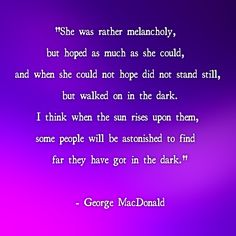 ...I think when the sun rises upon them, some people will be astonished to find how far they have got in the dark.  ~ George MacDonald