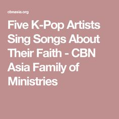 Five K-Pop Artists Sing Songs About Their Faith - CBN Asia Family of Ministries