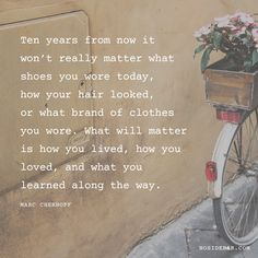 Ten years from now it won't really matter what shoes you wore today, how your hair looked, or what brand of clothes you wore.  What will matter is how you lived, how you loved, and what you learned along the way.