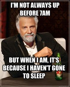 I'm not always up before 7:00 am, but when I am it's because I haven't gone to sleep | The most interesting man in the world