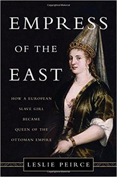 Empress of the East: How a European Slave Girl Became Queen of the Ottoman Empire: Leslie Peirce: 9780465032518: Amazon.com: Books