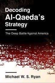 Decoding Al-Qaeda's strategy : the deep battle against America / Michael W. S. Ryan. -- New York : Columbia University Press, cop. 2013.